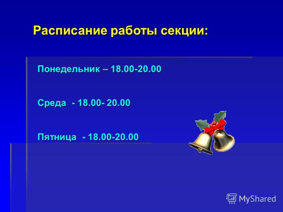 Расписание работы секции: Понедельник – 18.00-20.00 Среда - 18.00- 20.00 Пятница - 18.00-20.00