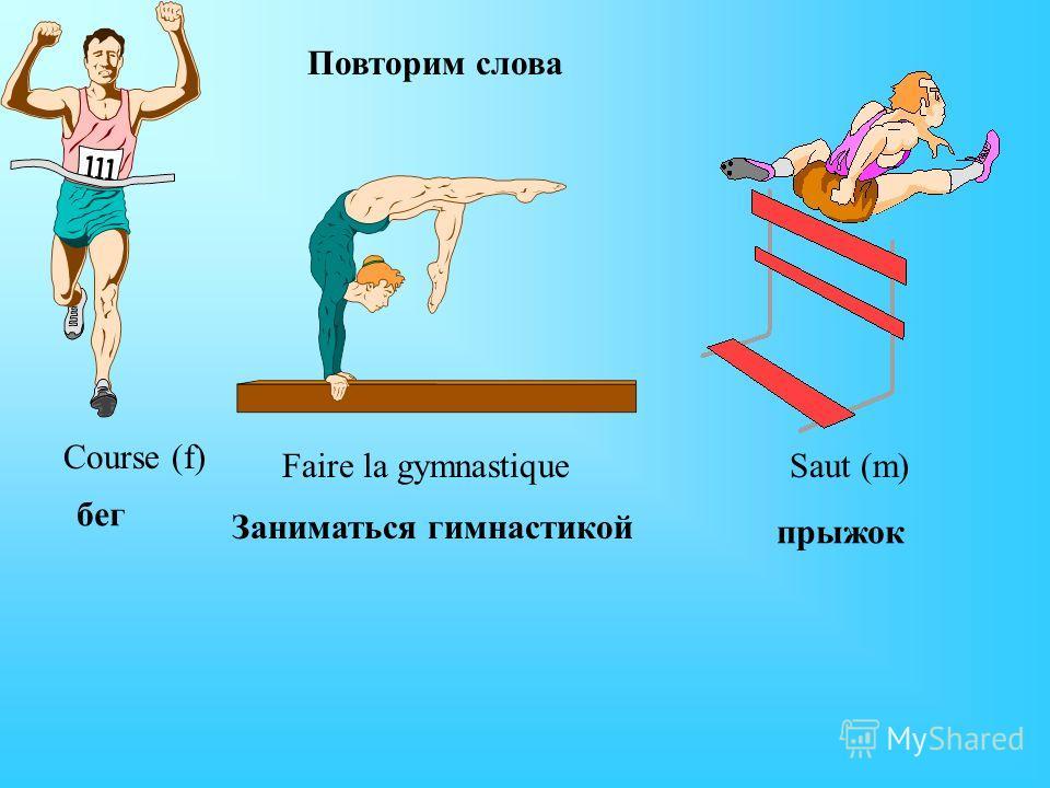 Course (f) Faire la gymnastique Saut (m) Повторим слова бег Заниматься гимнастикой прыжок
