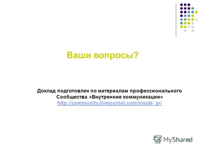 12 Доклад подготовлен по материалам профессионального Сообщества «Внутренние коммуникации» http://community.livejournal.com/inside_pr/ Ваши вопросы?