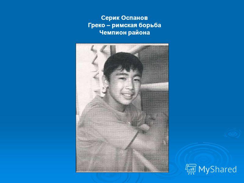 Серик Оспанов Греко – римская борьба Чемпион района