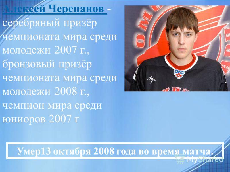 Алексей Черепанов - серебряный призёр чемпионата мира среди молодежи 2007 г., бронзовый призёр чемпионата мира среди молодежи 2008 г., чемпион мира среди юниоров 2007 г Умер13 октября 2008 года во время матча.