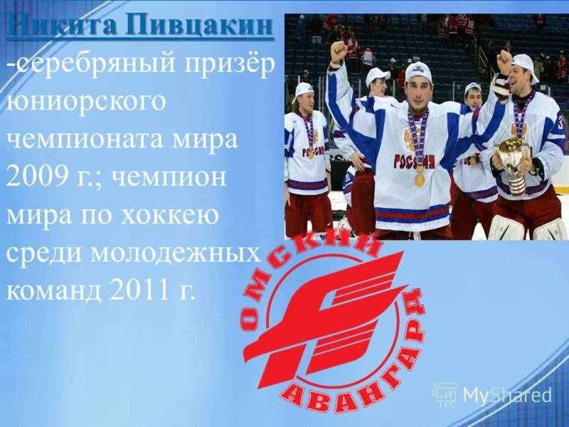 Никита Пивцакин Никита Пивцакин -серебряный призёр юниорского чемпионата мира 2009 г.; чемпион мира по хоккею среди молодежных команд 2011 г.