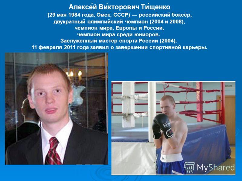 Алексе́й Ви́кторович Ти́щенко (29 мая 1984 года, Омск, СССР) российский боксёр, двукратный олимпийский чемпион (2004 и 2008), чемпион мира, Европы и России, чемпион мира среди юниоров. Заслуженный мастер спорта России (2004). 11 февраля 2011 года зая