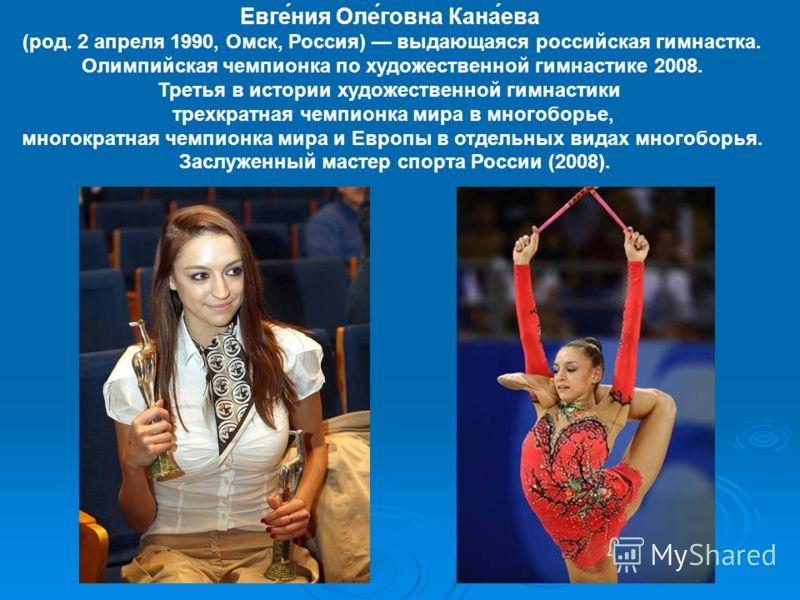 Евге́ния Оле́говна Кана́ева (род. 2 апреля 1990, Омск, Россия) выдающаяся российская гимнастка. Олимпийская чемпионка по художественной гимнастике 2008. Третья в истории художественной гимнастики трехкратная чемпионка мира в многоборье, многократная