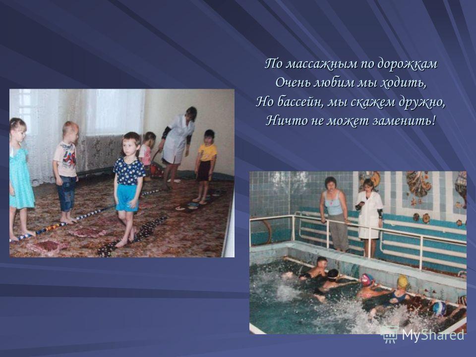 По массажным по дорожкам Очень любим мы ходить, Но бассейн, мы скажем дружно, Ничто не может заменить!
