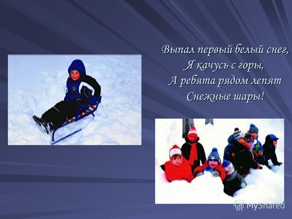 Выпал первый белый снег, Я качусь с горы, А ребята рядом лепят Снежные шары!