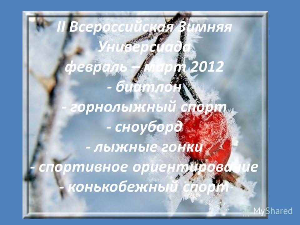 II Всероссийская Зимняя Универсиада февраль – март 2012 - биатлон - горнолыжный спорт - сноуборд - лыжные гонки - спортивное ориентирование - конькобежный спорт