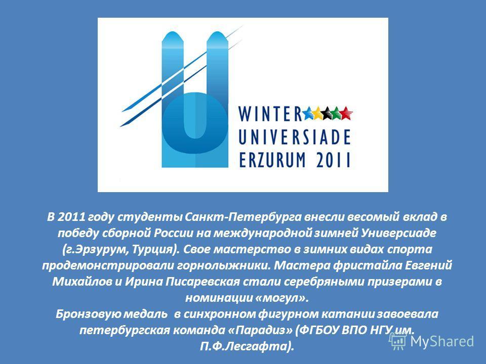 В 2011 году студенты Санкт-Петербурга внесли весомый вклад в победу сборной России на международной зимней Универсиаде (г.Эрзурум, Турция). Свое мастерство в зимних видах спорта продемонстрировали горнолыжники. Мастера фристайла Евгений Михайлов и Ир