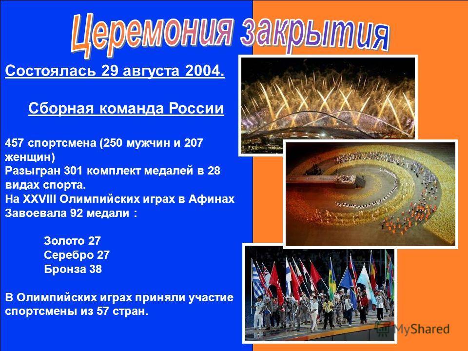 Состоялась 29 августа 2004. Сборная команда России 457 спортсмена (250 мужчин и 207 женщин) Разыгран 301 комплект медалей в 28 видах спорта. На XXVIII Олимпийских играх в Афинах Завоевала 92 медали : Золото 27 Серебро 27 Бронза 38 В Олимпийских играх