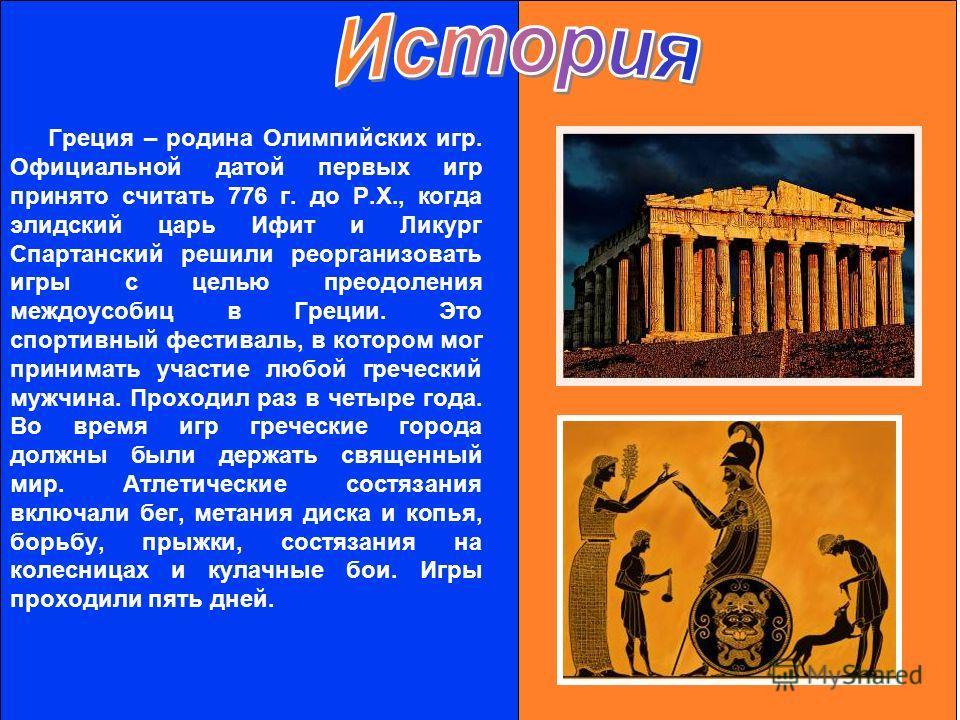 Греция – родина Олимпийских игр. Официальной датой первых игр принято считать 776 г. до Р.Х., когда элидский царь Ифит и Ликург Спартанский решили реорганизовать игры с целью преодоления междоусобиц в Греции. Это спортивный фестиваль, в котором мог п