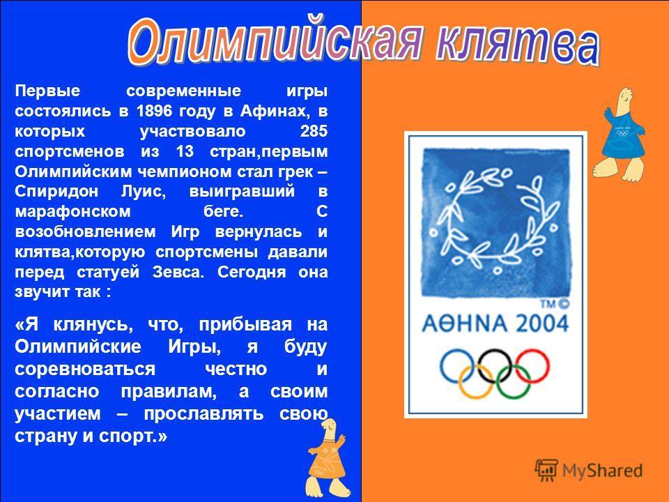 Первые современные игры состоялись в 1896 году в Афинах, в которых участвовало 285 спортсменов из 13 стран,первым Олимпийским чемпионом стал грек – Спиридон Луиc, выигравший в марафонском беге. С возобновлением Игр вернулась и клятва,которую спортсме