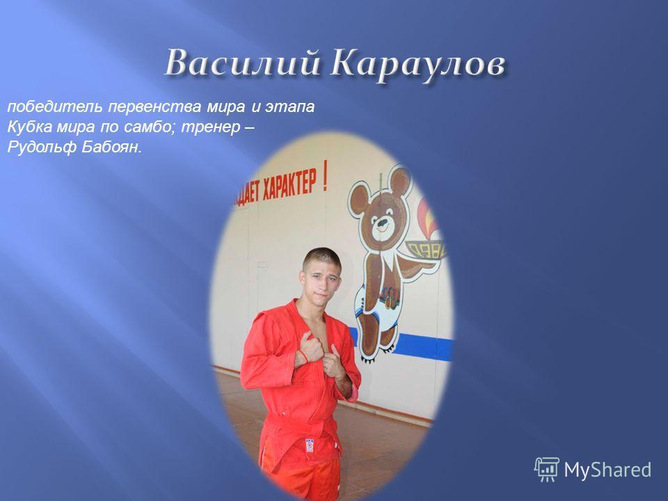 победитель первенства мира и этапа Кубка мира по самбо ; тренер – Рудольф Бабоян.