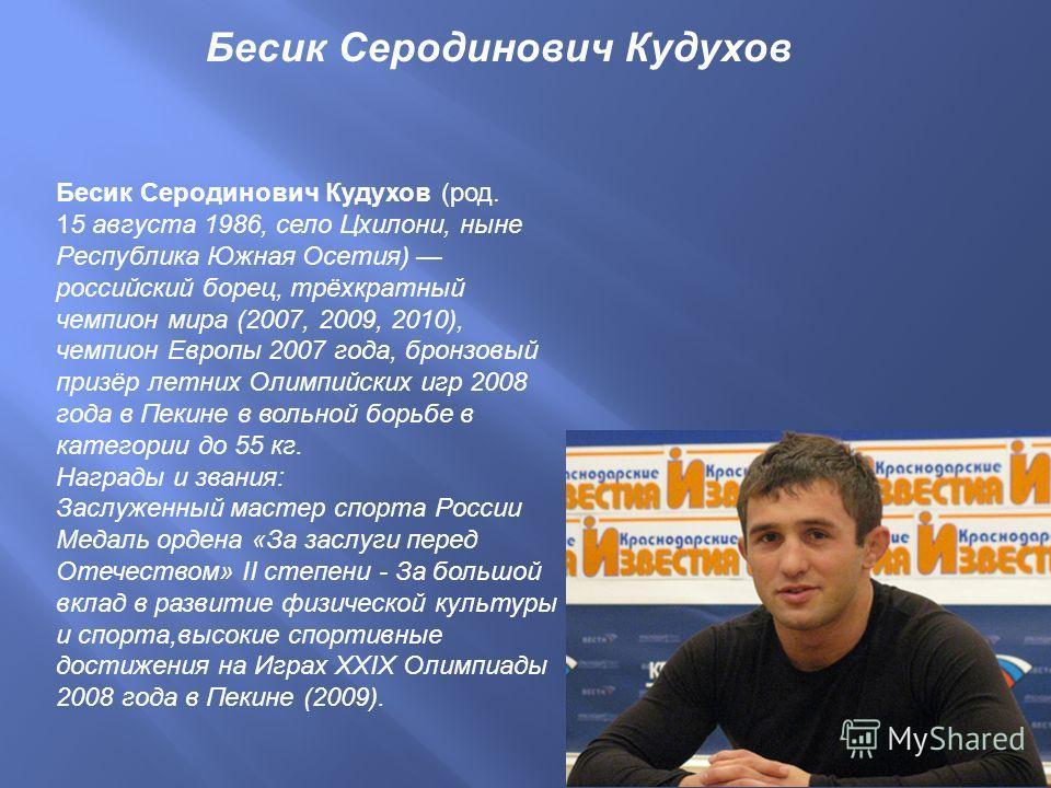 Бесик Серодинович Кудухов ( род. 15 августа 1986, село Цхилони, ныне Республика Южная Осетия ) российский борец, трёхкратный чемпион мира (2007, 2009, 2010), чемпион Европы 2007 года, бронзовый призёр летних Олимпийских игр 2008 года в Пекине в вольн