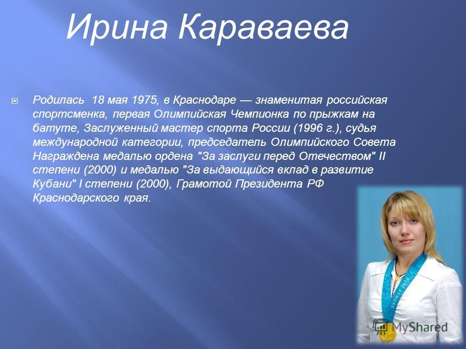 Родилась 18 мая 1975, в Краснодаре знаменитая российская спортсменка, первая Олимпийская Чемпионка по прыжкам на батуте, Заслуженный мастер спорта России (1996 г.), судья международной категории, председатель Олимпийского Совета Награждена медалью ор