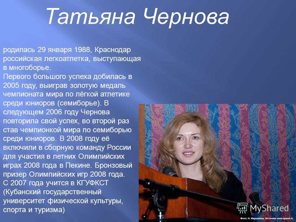 Татьяна Чернова родилась 29 января 1988, Краснодар российская легкоатлетка, выступающая в многоборье. Первого большого успеха добилась в 2005 году, выиграв золотую медаль чемпионата мира по лёгкой атлетике среди юниоров ( семиборье ). В следующем 200