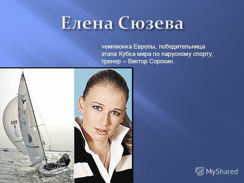 чемпионка Европы, победительница этапа Кубка мира по парусному спорту ; тренер – Виктор Сорокин.