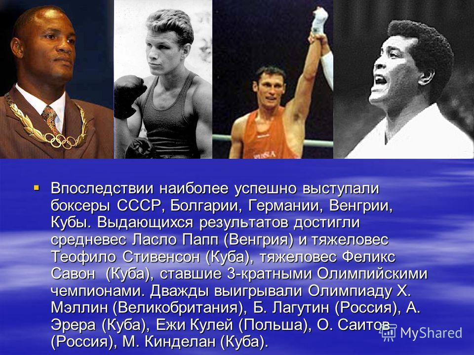 Впоследствии наиболее успешно выступали боксеры СССР, Болгарии, Германии, Венгрии, Кубы. Выдающихся результатов достигли средневес Ласло Папп (Венгрия) и тяжеловес Теофило Стивенсон (Куба), тяжеловес Феликс Савон (Куба), ставшие 3-кратными Олимпийски