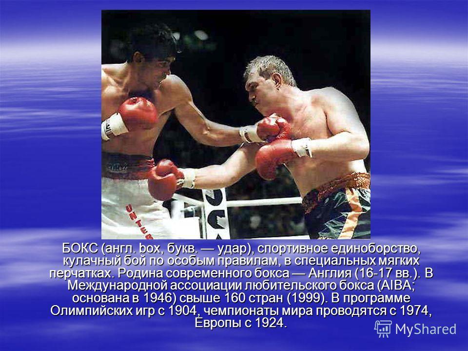 БОКС (англ. box, букв. удар), спортивное единоборство, кулачный бой по особым правилам, в специальных мягких перчатках. Родина современного бокса Англия (16-17 вв.). В Международной ассоциации любительского бокса (AIBA; основана в 1946) свыше 160 стр