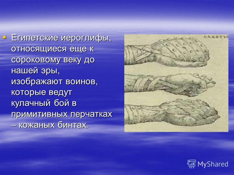 Египетские иероглифы, относящиеся еще к сороковому веку до нашей эры, изображают воинов, которые ведут кулачный бой в примитивных перчатках – кожаных бинтах. Египетские иероглифы, относящиеся еще к сороковому веку до нашей эры, изображают воинов, кот