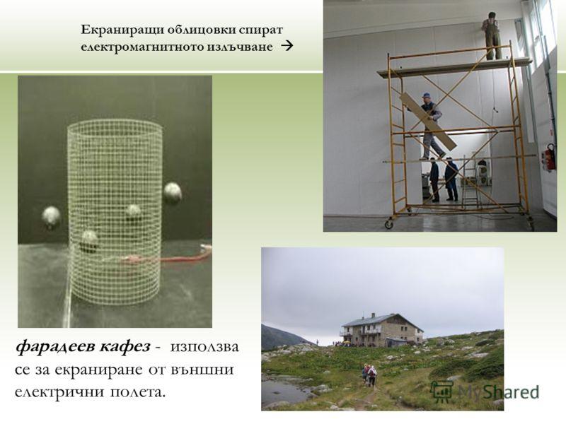 фарадеев кафез - използва се за екраниране от външни електрични полета. Екраниращи облицовки спират електромагнитното излъчване