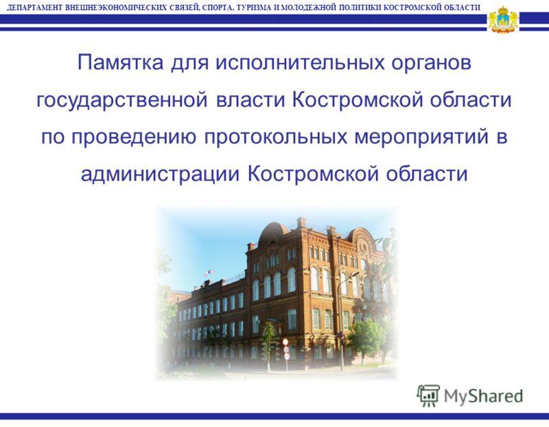 Памятка для исполнительных органов государственной власти Костромской области по проведению протокольных мероприятий в администрации Костромской области ДЕПАРТАМЕНТ ВНЕШНЕЭКОНОМИЧЕСКИХ СВЯЗЕЙ, СПОРТА, ТУРИЗМА И МОЛОДЕЖНОЙ ПОЛИТИКИ КОСТРОМСКОЙ ОБЛАСТИ