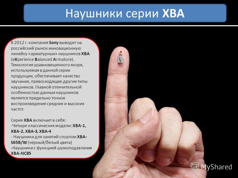 В 2012 г. компания Sony выводит на российский рынок инновационную линейку «арматурных» наушников XBA (eXperience Balanced Armature). Технология уравновешенного якоря, используемая в данной серии продукции, обеспечивает качество звучания, превосходяще