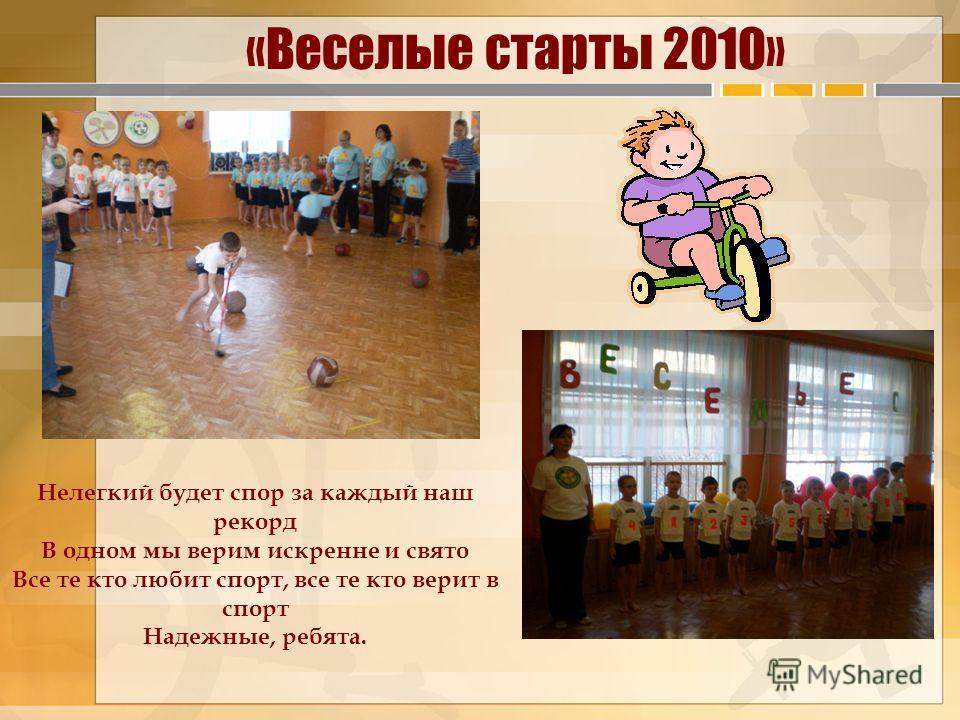 «Веселые старты 2010» Нелегкий будет спор за каждый наш рекорд В одном мы верим искренне и свято Все те кто любит спорт, все те кто верит в спорт Надежные, ребята.