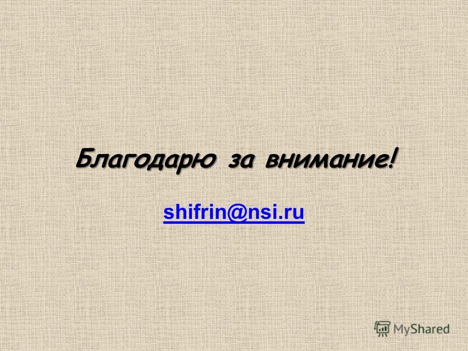 Благодарю за внимание! Благодарю за внимание! shifrin@nsi.ru shifrin@nsi.ru