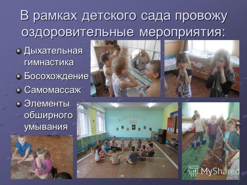 В рамках детского сада провожу оздоровительные мероприятия: Дыхательная гимнастика БосохождениеСамомассаж Элементы обширного умывания