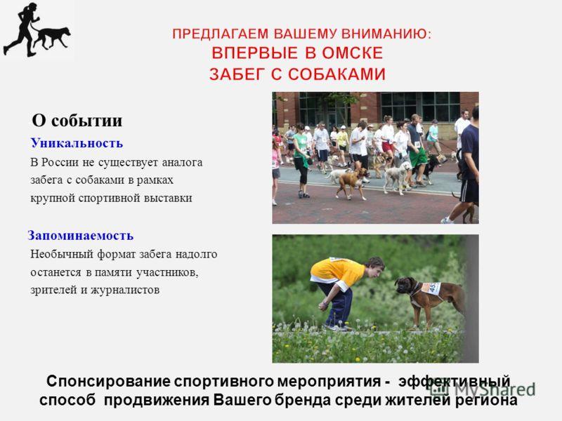 - О событии - Уникальность - В России не существует аналога - забега с собаками в рамках - крупной спортивной выставки Запоминаемость Необычный формат забега надолго останется в памяти участников, зрителей и журналистов Спонсирование спортивного меро