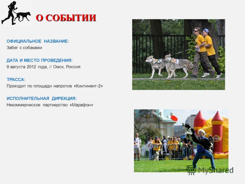 О СОБЫТИИ ОФИЦИАЛЬНОЕ НАЗВАНИЕ: Забег с собаками ДАТА И МЕСТО ПРОВЕДЕНИЯ: 9 августа 2012 года, // Омск, Россия ТРАССА: Проходит по площади напротив «Континент-2» ИСПОЛНИТЕЛЬНАЯ ДИРЕКЦИЯ: Некоммерческое партнерство «Марафон»