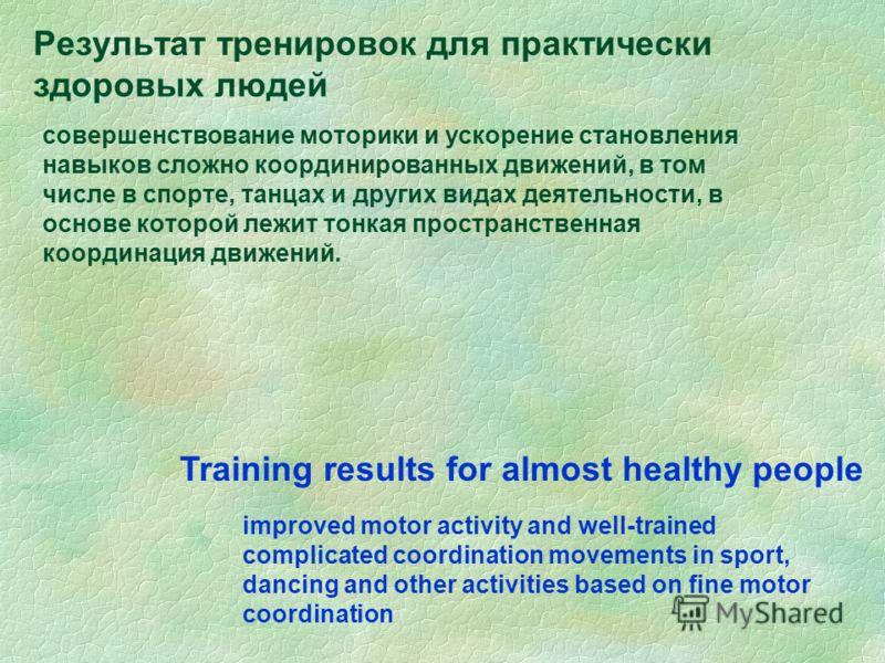 Результат тренировок для практически здоровых людей совершенствование моторики и ускорение становления навыков сложно координированных движений, в том числе в спорте, танцах и других видах деятельности, в основе которой лежит тонкая пространственная