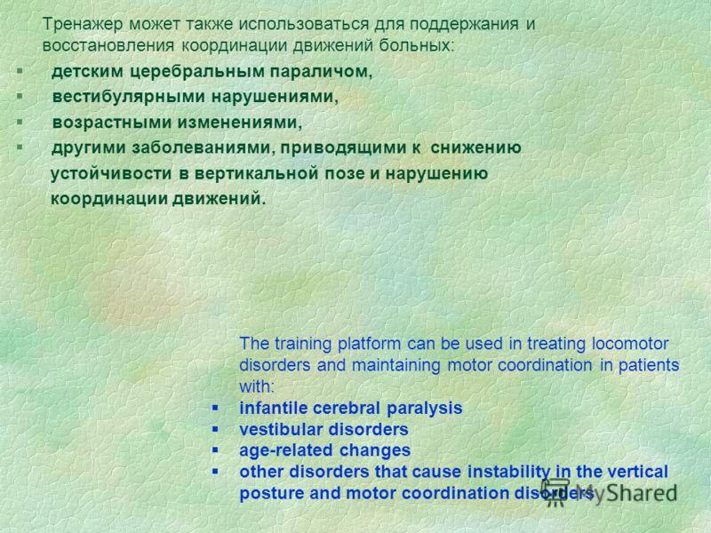 Тренажер может также использоваться для поддержания и восстановления координации движений больных: § детским церебральным параличом, § вестибулярными нарушениями, § возрастными изменениями, § другими заболеваниями, приводящими к снижению устойчивости