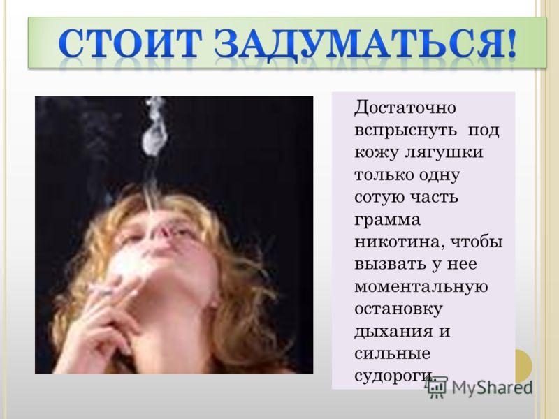Достаточно вспрыснуть под кожу лягушки только одну сотую часть грамма никотина, чтобы вызвать у нее моментальную остановку дыхания и сильные судороги.