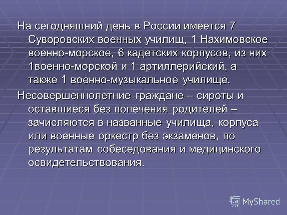 На сегодняшний день в России имеется 7 Суворовских военных училищ, 1 Нахимовское военно-морское, 6 кадетских корпусов, из них 1военно-морской и 1 артиллерийский, а также 1 военно-музыкальное училище. Несовершеннолетние граждане – сироты и оставшиеся