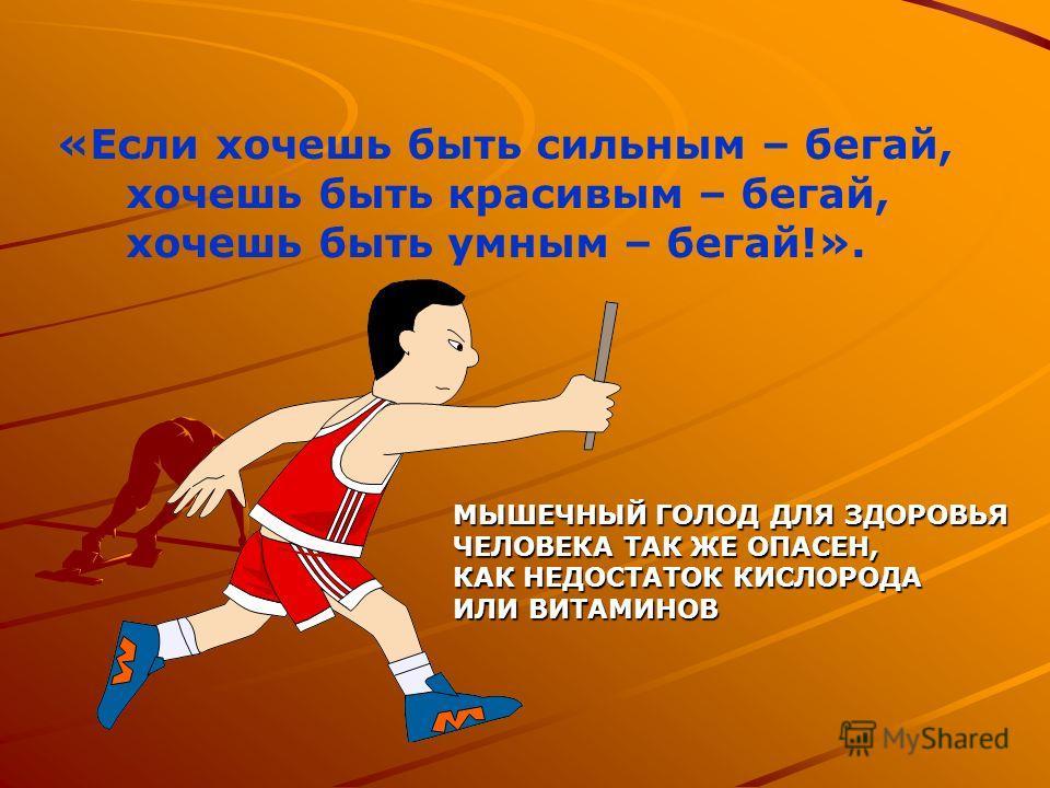«Если хочешь быть сильным – бегай, хочешь быть красивым – бегай, хочешь быть умным – бегай!». МЫШЕЧНЫЙ ГОЛОД ДЛЯ ЗДОРОВЬЯ ЧЕЛОВЕКА ТАК ЖЕ ОПАСЕН, КАК НЕДОСТАТОК КИСЛОРОДА ИЛИ ВИТАМИНОВ