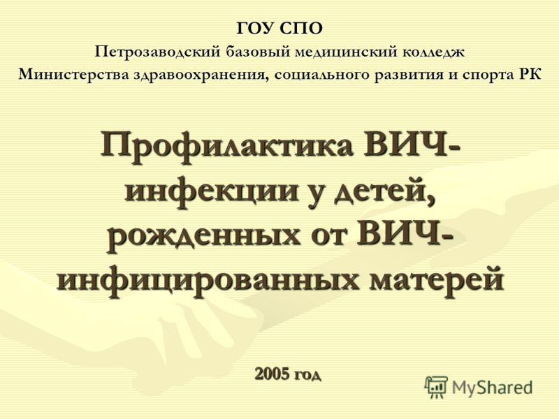 ГОУ СПО Петрозаводский базовый медицинский колледж Министерства здравоохранения, социального развития и спорта РК 2005 год Профилактика ВИЧ- инфекции у детей, рожденных от ВИЧ- инфицированных матерей