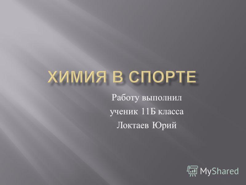 Работу выполнил ученик 11 Б класса Локтаев Юрий