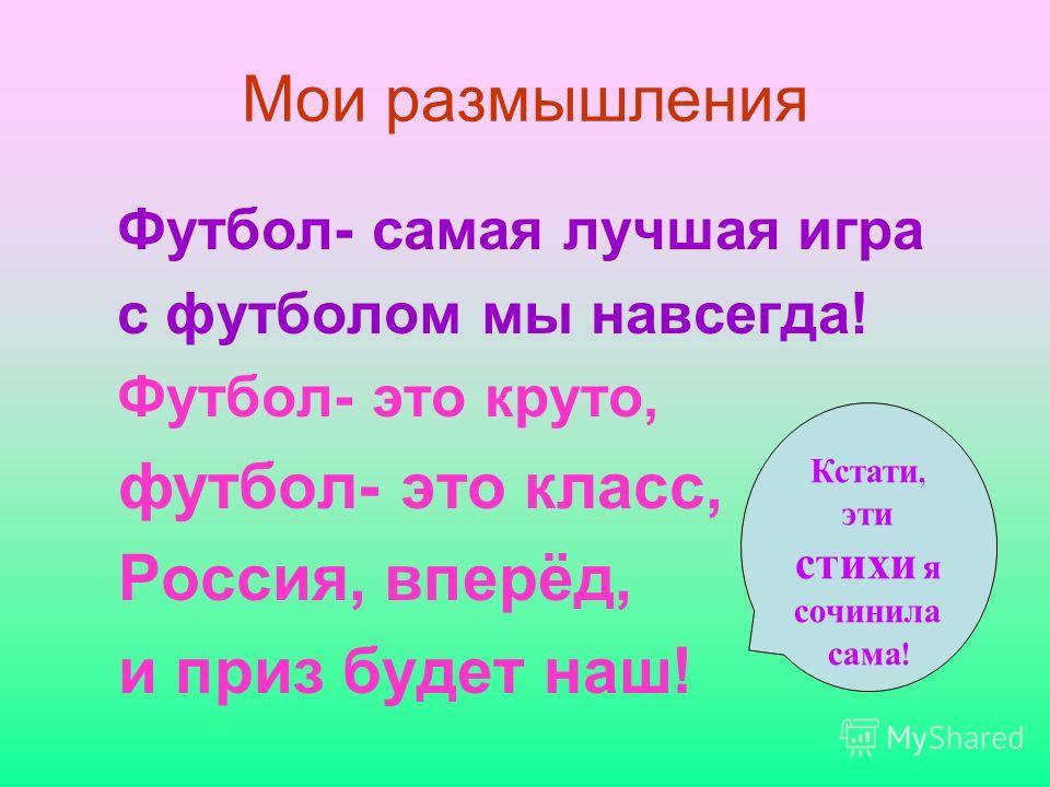 Мои размышления Футбол- самая лучшая игра с футболом мы навсегда! Футбол- это круто, футбол- это класс, Россия, вперёд, и приз будет наш! Кстати, эти стихи я сочинила сама !