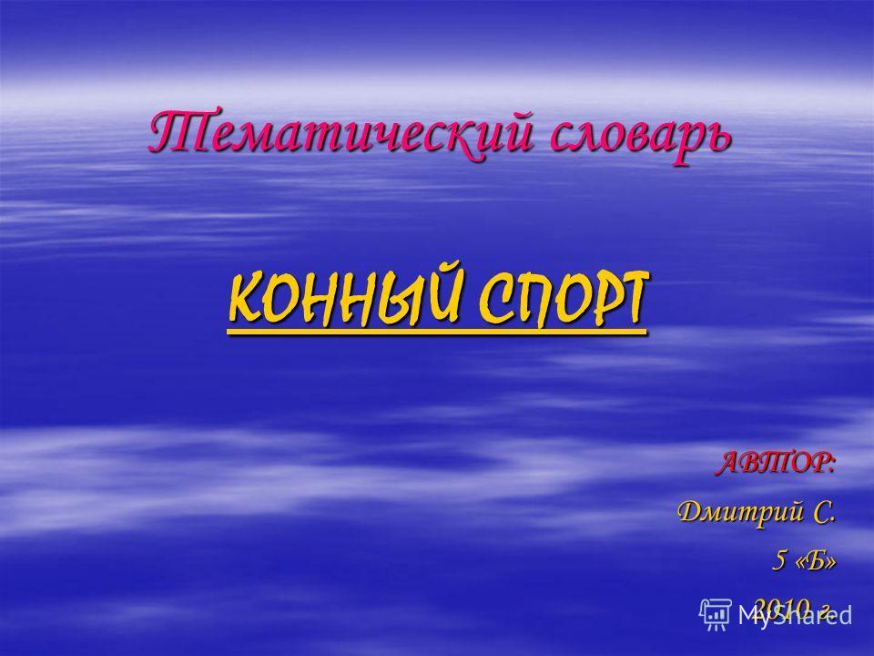 Тематический словарь КОННЫЙ СПОРТ АВТОР: Дмитрий С. Дмитрий С. 5 «Б» 2010 г.