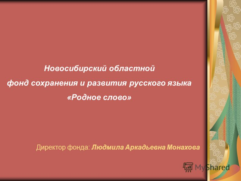 Новосибирский областной фонд сохранения и развития русского языка «Родное слово» Директор фонда: Людмила Аркадьевна Монахова