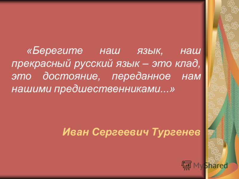 «Берегите наш язык, наш прекрасный русский язык – это клад, это достояние, переданное нам нашими предшественниками...» Иван Сергеевич Тургенев