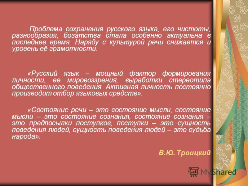Проблема сохранения русского языка, его чистоты, разнообразия, богатства стала особенно актуальна в последнее время. Наряду с культурой речи снижается и уровень её грамотности. «Русский язык – мощный фактор формирования личности, ее мировоззрения, вы