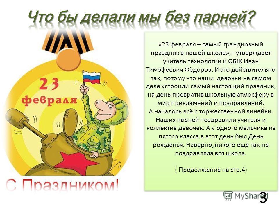 «23 февраля – самый грандиозный праздник в нашей школе», - утверждает учитель технологии и ОБЖ Иван Тимофеевич Фёдоров. И это действительно так, потому что наши девочки на самом деле устроили самый настоящий праздник, на день превратив школьную атмос