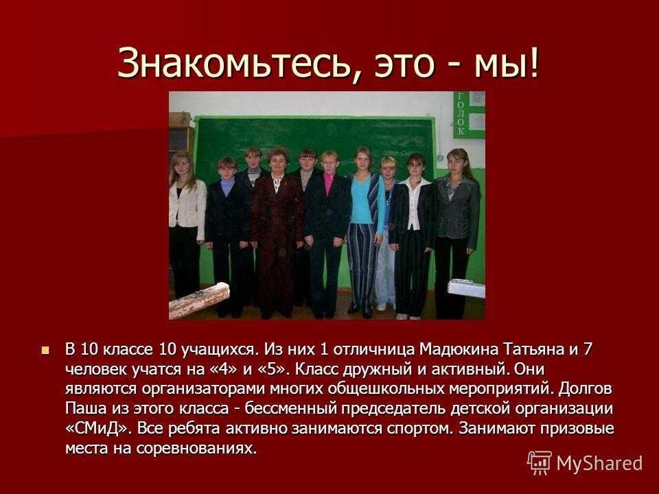 Знакомьтесь, это - мы! В 10 классе 10 учащихся. Из них 1 отличница Мадюкина Татьяна и 7 человек учатся на «4» и «5». Класс дружный и активный. Они являются организаторами многих общешкольных мероприятий. Долгов Паша из этого класса - бессменный предс