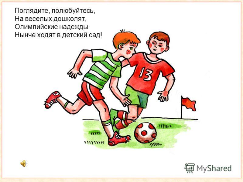 Поглядите, полюбуйтесь, На веселых дошколят, Олимпийские надежды Нынче ходят в детский сад!