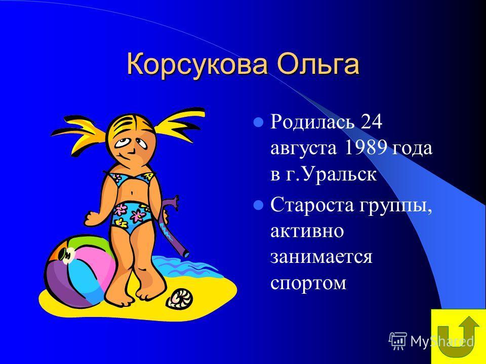 Корсукова Ольга Родилась 24 августа 1989 года в г.Уральск Староста группы, активно занимается спортом