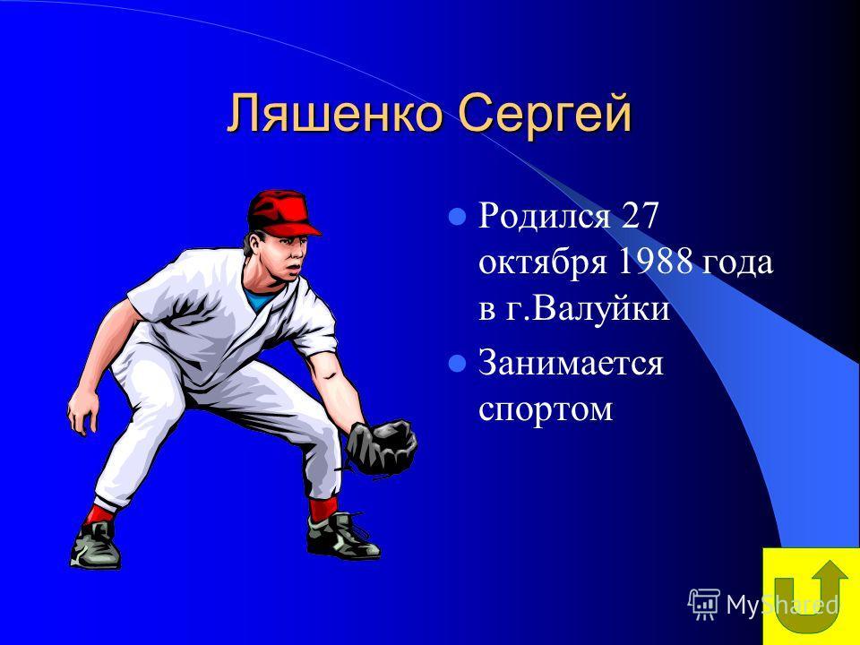Ляшенко Сергей Родился 27 октября 1988 года в г.Валуйки Занимается спортом