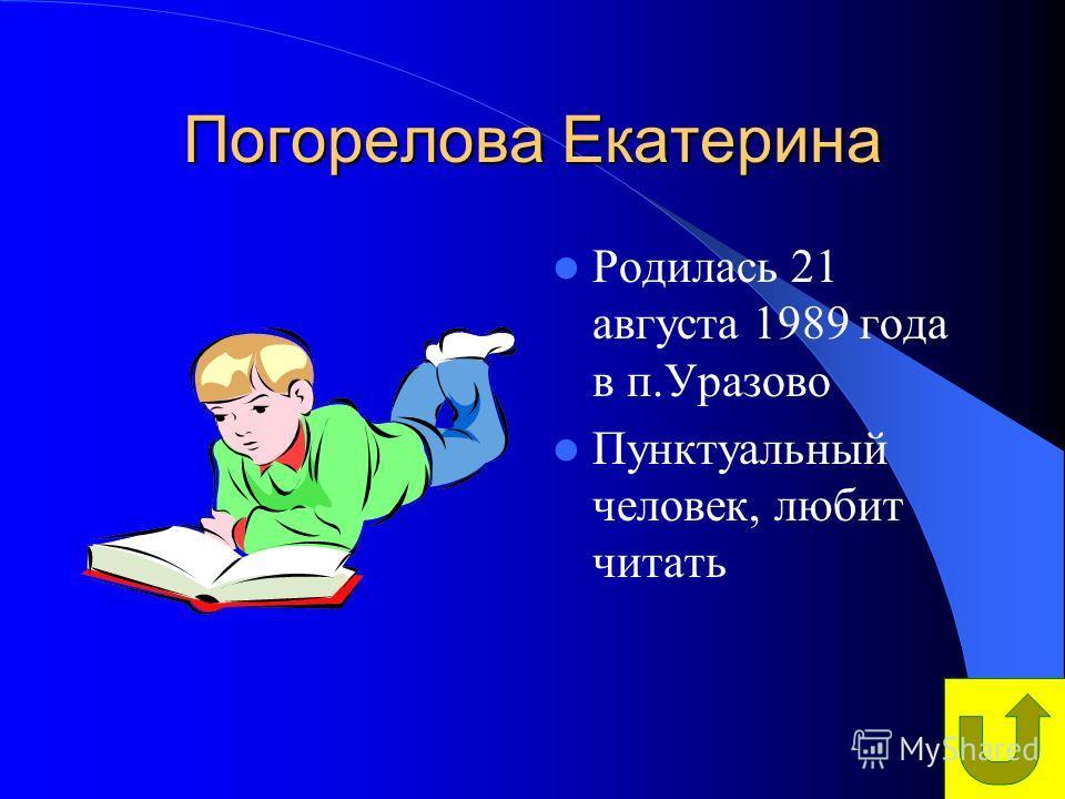 Погорелова Екатерина Родилась 21 августа 1989 года в п.Уразово Пунктуальный человек, любит читать
