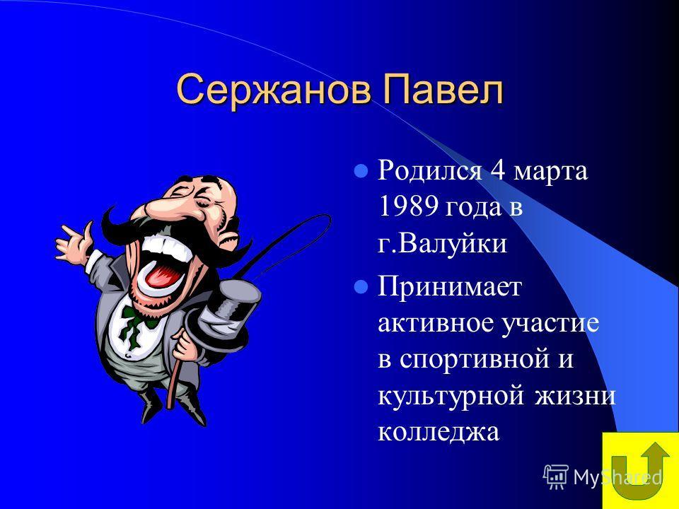Сержанов Павел Родился 4 марта 1989 года в г.Валуйки Принимает активное участие в спортивной и культурной жизни колледжа